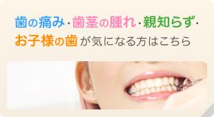 歯の痛み・歯茎の腫れ・親不知・お子様の歯が気になる方はこちら
